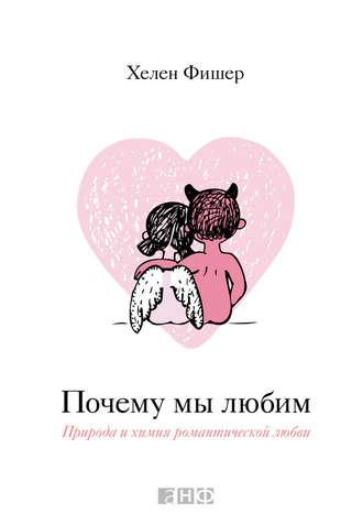 Почему мы любим. Природа и химия романтической любви (хелен фишер.
