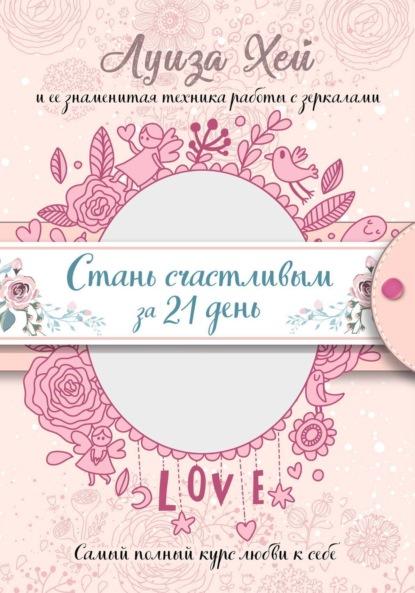 Луиза Хей «Стань счастливым за 21 день. Самый полный курс любви к себе»