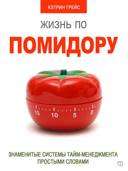 Жизнь по помидору. Знаменитые системы тайм-менеджмента простыми словами, Кэтрин Грейс