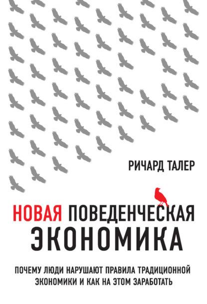 Ричард Талер — Новая поведенческая экономика. Почему люди нарушают правила традиционной экономики и как на этом заработать