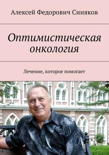 Алексей Синяков «Оптимистическая онкология. Лечение, которое помогает»