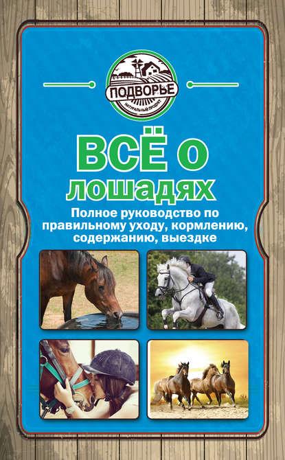 Все о лошадях. Полное руководство по правильному уходу, кормлению, содержанию, выездке