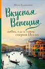 Вкусная Венеция. Любовь, еда и тайны северной Италии