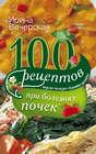 100 рецептов при болезнях почек. Вкусно, полезно, душевно, целебно