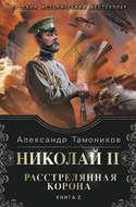Николай II. Расстрелянная корона. Книга 2