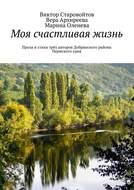Моя счастливая жизнь. Проза истихи трёх авторов Добрянского района Пермскогокрая