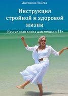 Инструкция стройной издоровой жизни. Настольная книга для женщин45+
