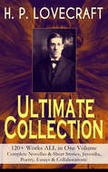 H. P. LOVECRAFT – Ultimate Collection: 120+ Works ALL in One Volume: Complete Novellas & Short Stories, Juvenilia, Poetry, Essays & Collaborations