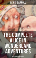 THE COMPLETE ALICE IN WONDERLAND ADVENTURES (With Original Illustrations)