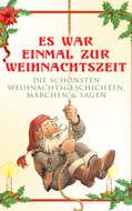 Es war einmal zur Weihnachtszeit: Die schönsten Weihnachtsgeschichten, Märchen & Sagen