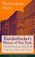 Knickerbocker\'s History of New York, From the Beginning of the World to the End of the Dutch Dynasty (Classic Unabridged Edition)
