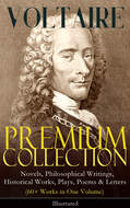 VOLTAIRE - Premium Collection: Novels, Philosophical Writings, Historical Works, Plays, Poems & Letters (60+ Works in One Volume) - Illustrated