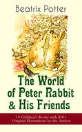 The World of Peter Rabbit & His Friends: 14 Children\'s Books with 450+ Original Illustrations by the Author