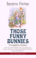 THOSE FUNNY BUNNIES – Complete Series: The Tale of Peter Rabbit, The Tale of Benjamin Bunny, The Story of a Fierce Bad Rabbit & The Tale of the Flopsy Bunnies (With Original Illustrations)