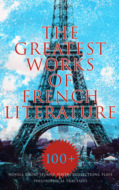 The Greatest Works of French Literature: 100+ Novels, Short Stories, Poetry Collections & Plays