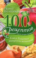 100 рецептов блюд, богатых микроэлементами. Вкусно, полезно, душевно, целебно
