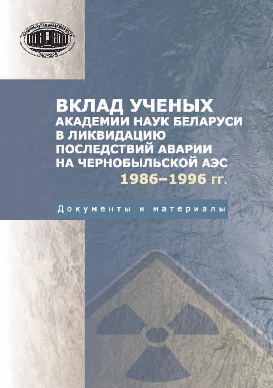 Вклад ученых Академии наук Беларуси в ликвидацию последствий аварии на Чернобыльской АЭС (1986—1996 гг.) Документы и материалы