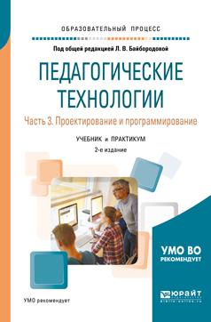 Педагогические технологии в 3 ч. Часть 3. Проектирование и программирование 2-е изд., пер. и доп. Учебник и практикум для академического бакалавриата