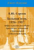 Большая игра, 1856–1907. Мифы и реалии российско-британских отношений в Центральной и Восточной Азии
