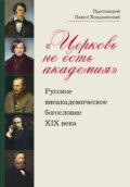 «Церковь не есть академия». Русское внеакадемическое богословие XIX века
