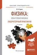 Физика: квантовая физика. Лабораторный практикум 2-е изд., испр. и доп. Учебное пособие для прикладного бакалавриата