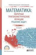 Математика: обратные тригонометрические функции. Решение задач 2-е изд., испр. и доп. Учебное пособие для СПО