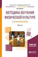 Методика обучения физической культуре в начальной школе в 2 ч. Часть 2. Учебное пособие для академического бакалавриата