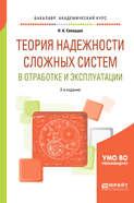 Теория надежности сложных систем в отработке и эксплуатации 2-е изд., пер. и доп. Учебное пособие для академического бакалавриата