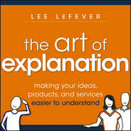 The Art of Explanation. Making your Ideas, Products, and Services Easier to Understand