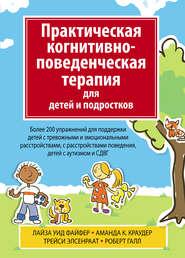 Практическая когнитивно-поведенческая терапия для детей и подростков. Более 200 упражнений для поддержки детей с тревожными и эмоциональными расстройствами, с расстройствами поведения, детей с аутизмом и СДВГ