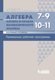 Алгебра. 7–9 классы. Алгебра и начала математического анализа. Базовый уровень. 10–11 классы. Примерные рабочие программы