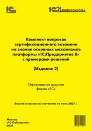 Комплект вопросов сертификационного экзамена «1С:Профессионал» на знание основных механизмов платформы «1С:Предприятие 8» с примерами решений (Издание 2) (+ epub)
