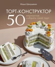 Торт-конструктор. 50 вариантов собрать свой торт