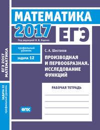 ЕГЭ 2017. Математика. Производная и первообразная. Исследование функций. Задача 12 (профильный уровень). Рабочая тетрадь