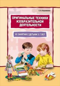 Оригинальные техники изобразительной деятельности. 60 занятий с детьми 5–7 лет. Пособие для воспитателей и внимательных родителей