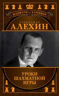 Александр Алехин. Уроки шахматной игры