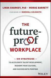 The Future-Proof Workplace. Six Strategies to Accelerate Talent Development, Reshape Your Culture, and Succeed with Purpose