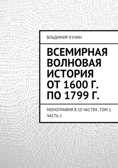 Владимир Кучин - Всемирная волновая история от1600г. по1799г.