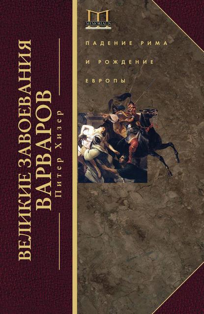 Скачать книгу Великие завоевания варваров. Падение Рима и рождение Европы