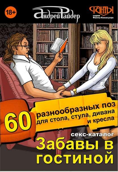 «Секс-каталог «Забавы в гостиной». Для тех, кому тесно в спальне. 60 разнообразных поз для стола, стула, дивана и кресла» Андрей Райдер