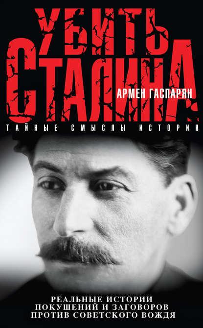 «Убить Сталина. Реальные истории покушений и заговоров против советского вождя» Армен Гаспарян