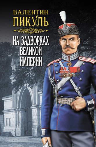 Валентин Пикуль - На задворках Великой империи. Книга вторая: Белая ворона