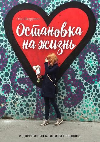 Картинки по запросу Оля Шкарупич. Остановка на жизнь. #Дневник из клиники неврозов.